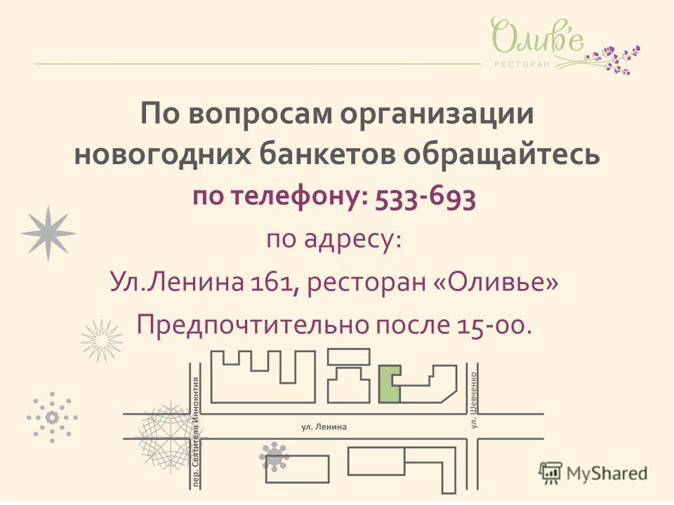 По вопросам организации новогодних банкетов обращайтесь по телефону: 533-693 по адресу: Ул.Ленина 161, ресторан «Оливье» Предпочтительно после 15-00.