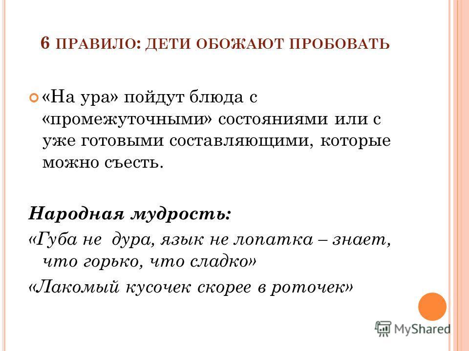 6 ПРАВИЛО : ДЕТИ ОБОЖАЮТ ПРОБОВАТЬ «На ура» пойдут блюда с «промежуточными» состояниями или с уже готовыми составляющими, которые можно съесть. Народная мудрость: «Губа не дура, язык не лопатка – знает, что горько, что сладко» «Лакомый кусочек скорее