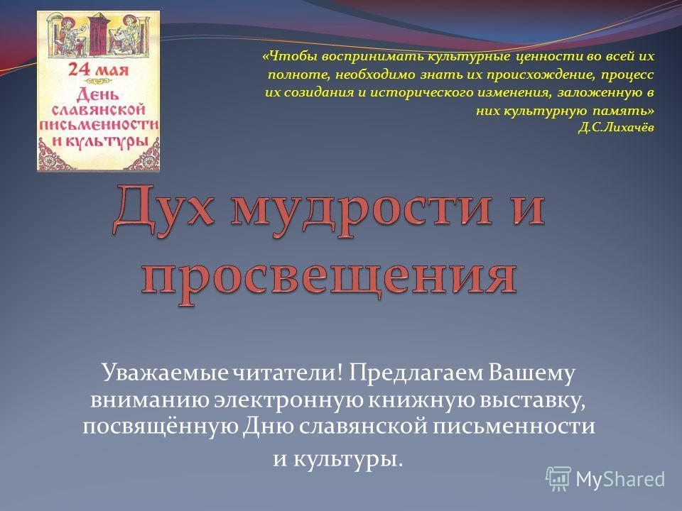 Уважаемые читатели! Предлагаем Вашему вниманию электронную книжную выставку, посвящённую Дню славянской письменности и культуры. «Чтобы воспринимать культурные ценности во всей их полноте, необходимо знать их происхождение, процесс их созидания и ист