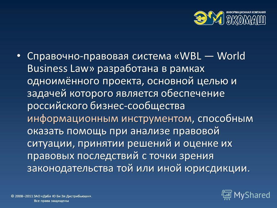 Справочно-правовая система «WBL World Business Law» разработана в рамках одноимённого проекта, основной целью и задачей которого является обеспечение российского бизнес-сообщества информационным инструментом, способным оказать помощь при анализе прав