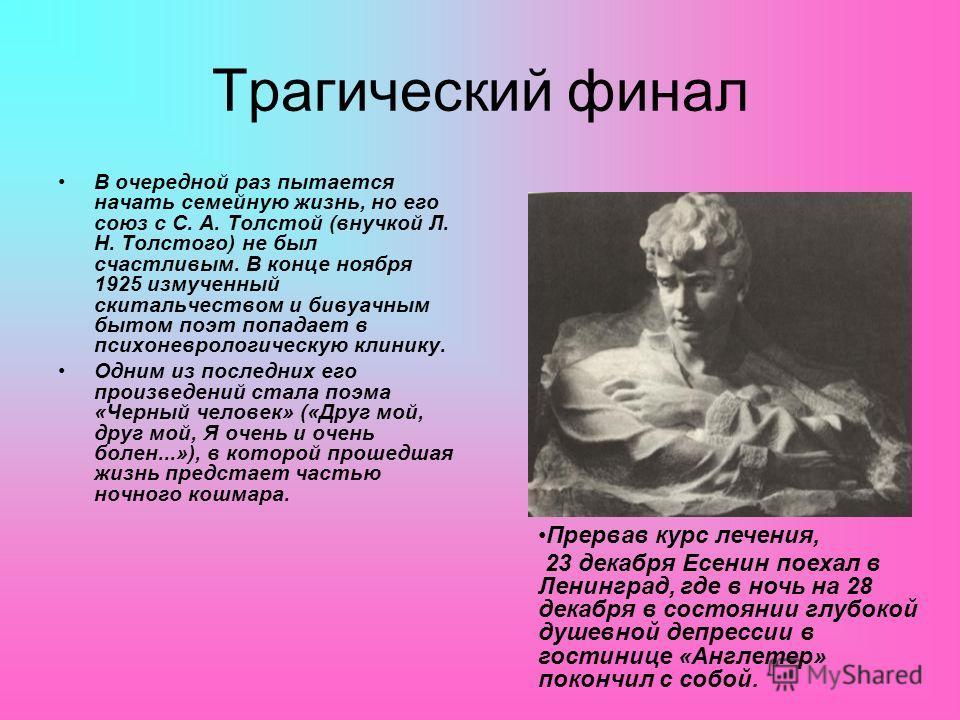 Трагический финал В очередной раз пытается начать семейную жизнь, но его союз с С. А. Толстой (внучкой Л. Н. Толстого) не был счастливым. В конце ноября 1925 измученный скитальчеством и бивуачным бытом поэт попадает в психоневрологическую клинику. Од