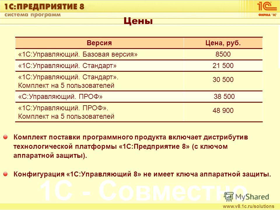 Цены Комплект поставки программного продукта включает дистрибутив технологической платформы «1С:Предприятие 8» (с ключом аппаратной защиты). Конфигурация «1С:Управляющий 8» не имеет ключа аппаратной защиты. www.v8.1c.ru/solutions ВерсияЦена, руб. «1С