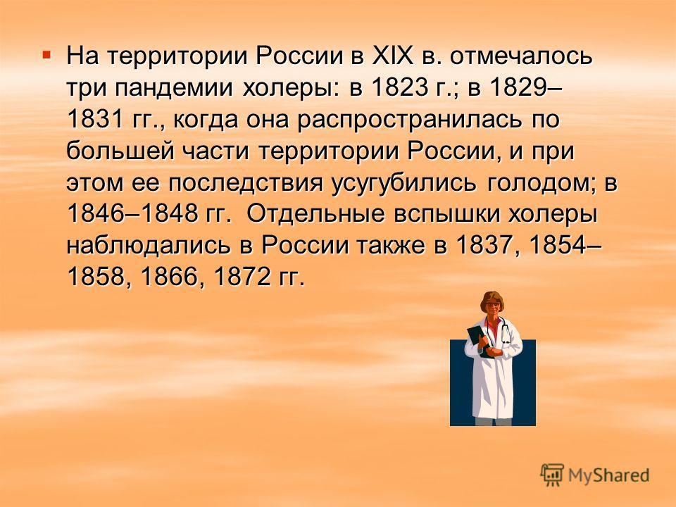 На территории России в XIX в. отмечалось три пандемии холеры: в 1823 г.; в 1829– 1831 гг., когда она распространилась по большей части территории России, и при этом ее последствия усугубились голодом; в 1846–1848 гг. Отдельные вспышки холеры наблюдал