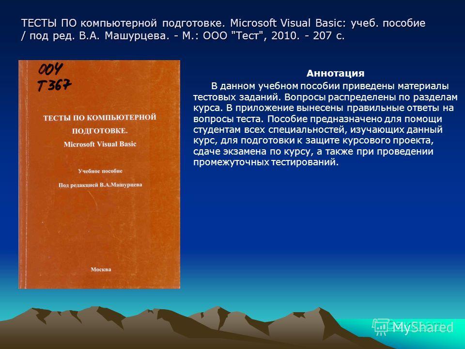 ТЕСТЫ ПО компьютерной подготовке. Microsoft Visual Basic: учеб. пособие / под ред. В.А. Машурцева. - М.: ООО