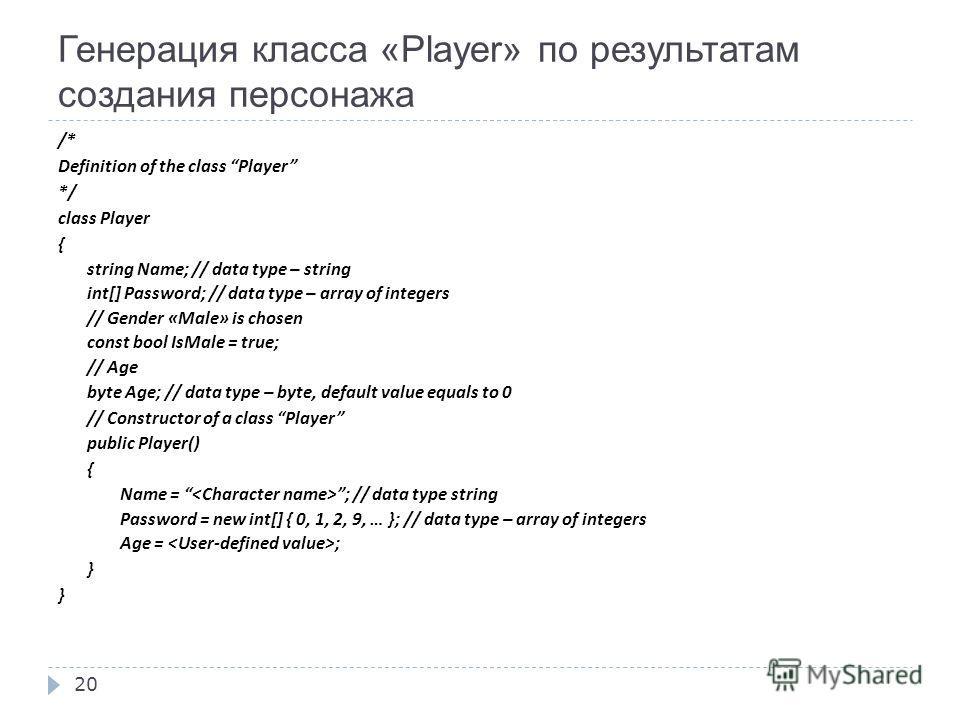 20 Генерация класса «Player» по результатам создания персонажа /* Definition of the class Player */ class Player { string Name; // data type – string int[] Password; // data type – array of integers // Gender « Male » is chosen const bool IsMale = tr