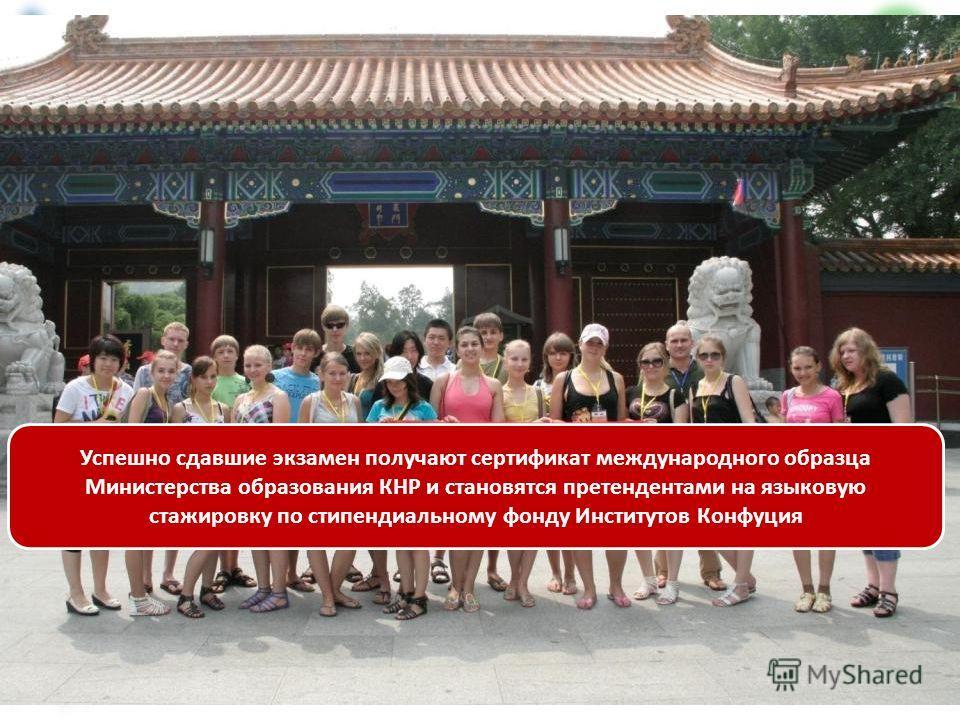Успешно сдавшие экзамен получают сертификат международного образца Министерства образования КНР и становятся претендентами на языковую стажировку по стипендиальному фонду Институтов Конфуция