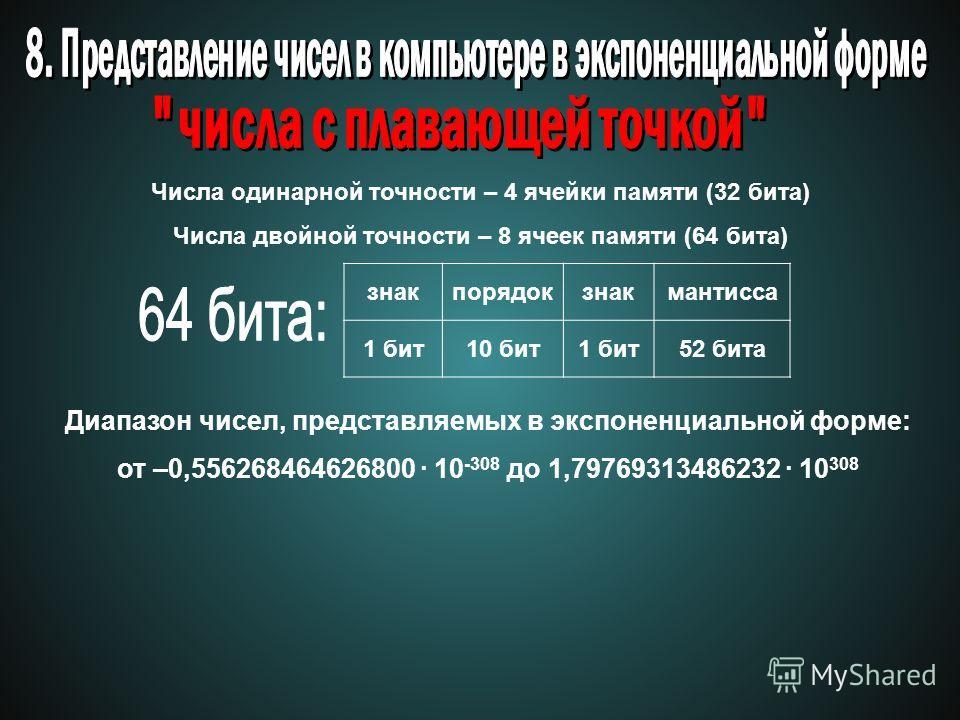 Числа одинарной точности – 4 ячейки памяти (32 бита) Числа двойной точности – 8 ячеек памяти (64 бита) знакпорядокзнакмантисса 1 бит10 бит1 бит52 бита Диапазон чисел, представляемых в экспоненциальной форме: от –0,556268464626800 · 10 -308 до 1,79769