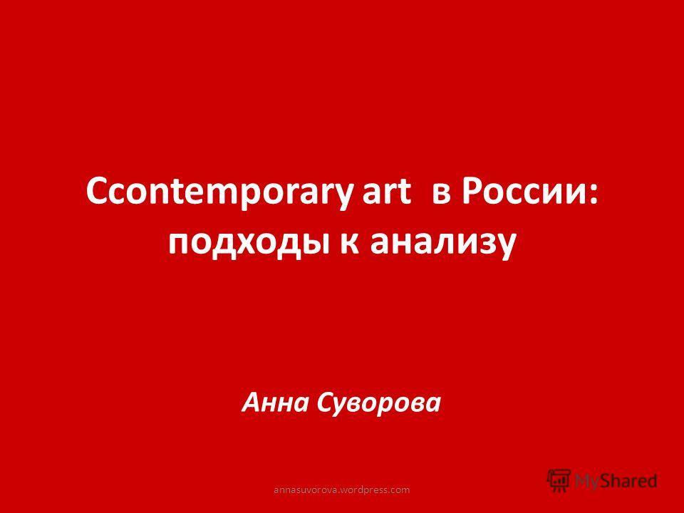 Сcontemporary art в России: подходы к анализу Анна Суворова annasuvorova.wordpress.com