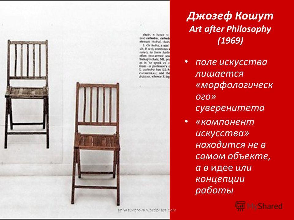 Джозеф Кошут Art after Philosophy (1969) поле искусства лишается «морфологическ ого» суверенитета «компонент искусства» находится не в самом объекте, а в идее или концепции работы annasuvorova.wordpress.com