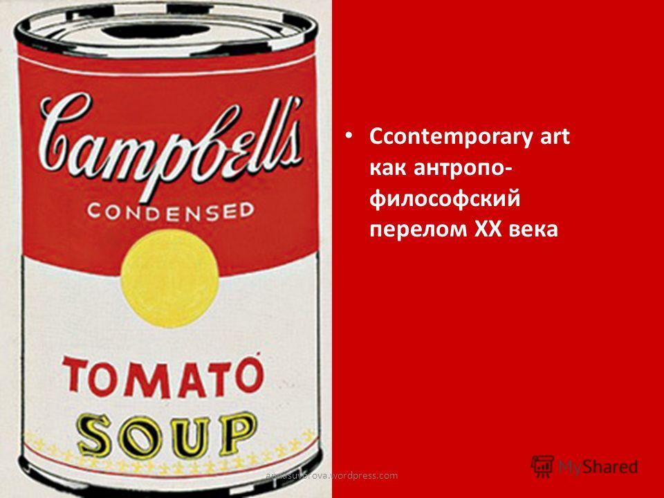 Сcontemporary art как антропо- философский перелом ХХ века annasuvorova.wordpress.com