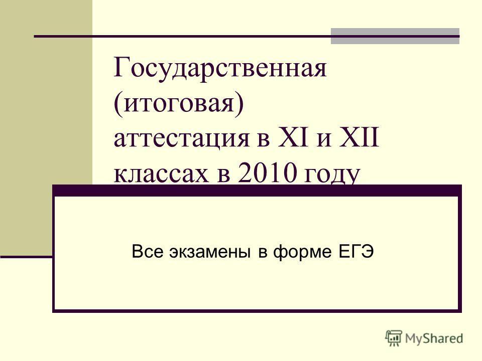Государственная (итоговая) аттестация в XI и XII классах в 2010 году Все экзамены в форме ЕГЭ