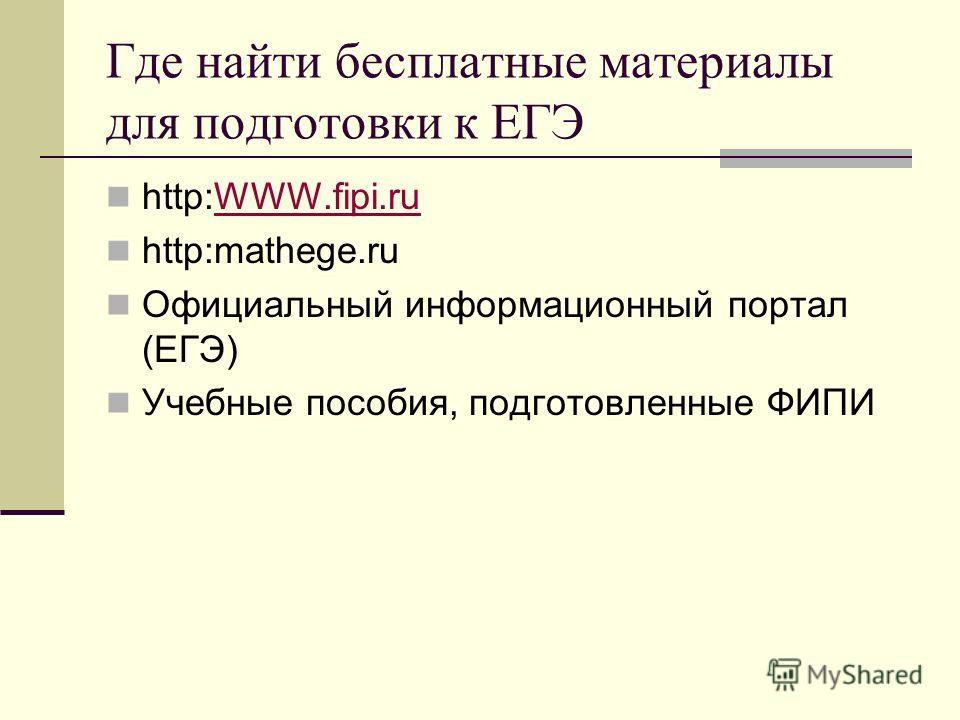 Где найти бесплатные материалы для подготовки к ЕГЭ http:WWW.fipi.ruWWW.fipi.ru http:mathege.ru Официальный информационный портал (ЕГЭ) Учебные пособия, подготовленные ФИПИ