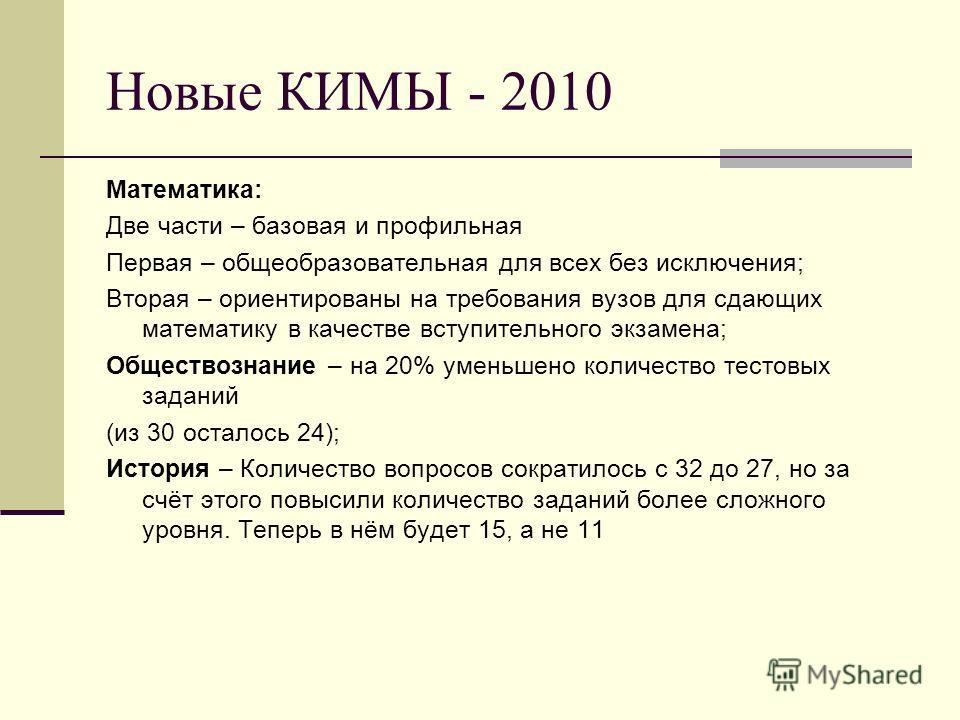 Новые КИМЫ - 2010 Математика: Две части – базовая и профильная Первая – общеобразовательная для всех без исключения; Вторая – ориентированы на требования вузов для сдающих математику в качестве вступительного экзамена; Обществознание – на 20% уменьше