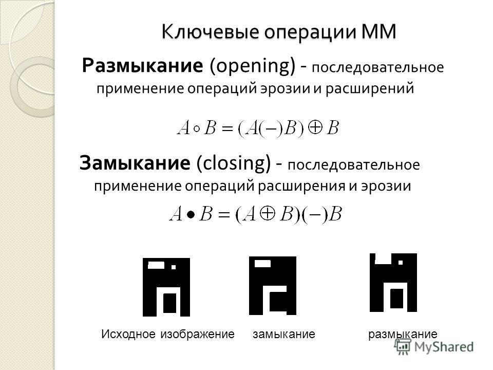 Ключевые операции ММ Размыкание ( opening) - последовательное применение операций эрозии и расширений Замыкание ( closing) - последовательное применение операций расширения и эрозии Исходное изображение замыкание размыкание