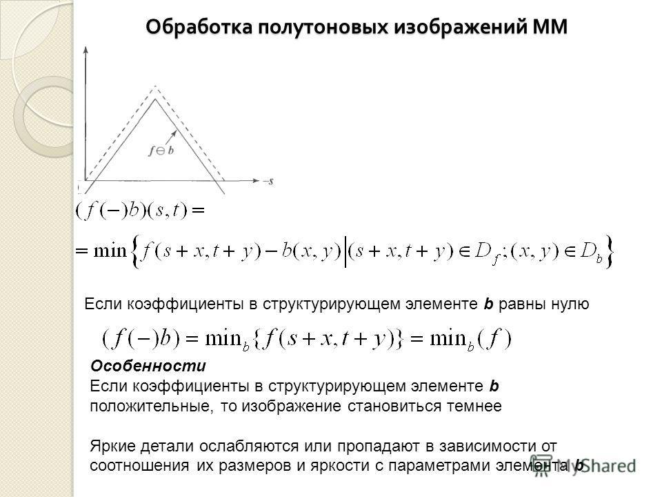 Обработка полутоновых изображений ММ Если коэффициенты в структурирующем элементе b равны нулю Особенности Если коэффициенты в структурирующем элементе b положительные, то изображение становиться темнее Яркие детали ослабляются или пропадают в зависи