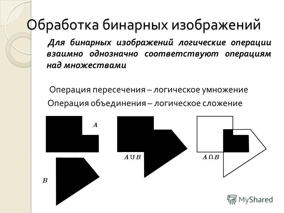 Обработка бинарных изображений Для бинарных изображений логические операции взаимно однозначно соответствуют операциям над множествами Операция пересечения – логическое умножение Операция объединения – логическое сложение