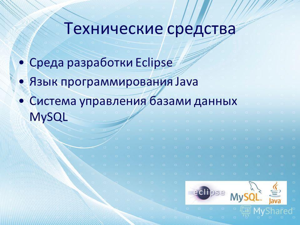 Технические средства Среда разработки Eclipse Язык программирования Java Система управления базами данных MySQL