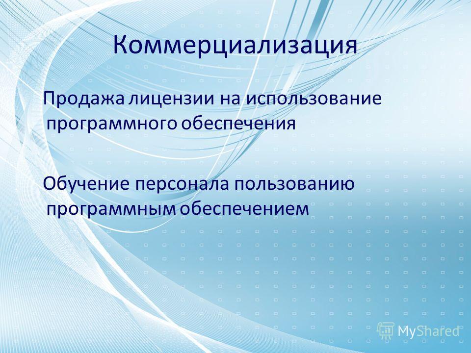 Коммерциализация Продажа лицензии на использование программного обеспечения Обучение персонала пользованию программным обеспечением