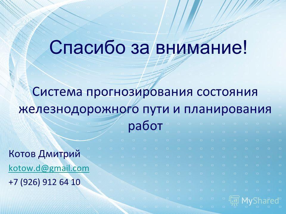 Система прогнозирования состояния железнодорожного пути и планирования работ Котов Дмитрий kotow.d@gmail.com +7 (926) 912 64 10 Спасибо за внимание!