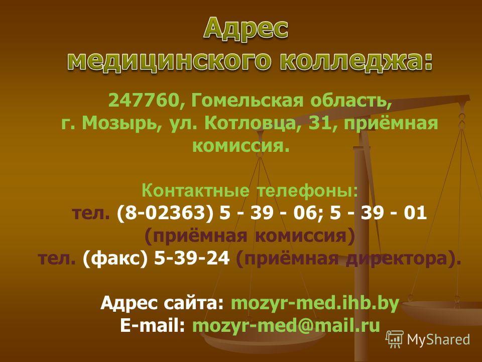 247760, Гомельская область, г. Мозырь, ул. Котловца, 31, приёмная комиссия. Контактные телефоны: тел. (8-02363) 5 - 39 - 06; 5 - 39 - 01 (приёмная комиссия) тел. (факс) 5-39-24 (приёмная директора). Адрес сайта: mozyr-med.ihb.by E-mail: mozyr-med@mai