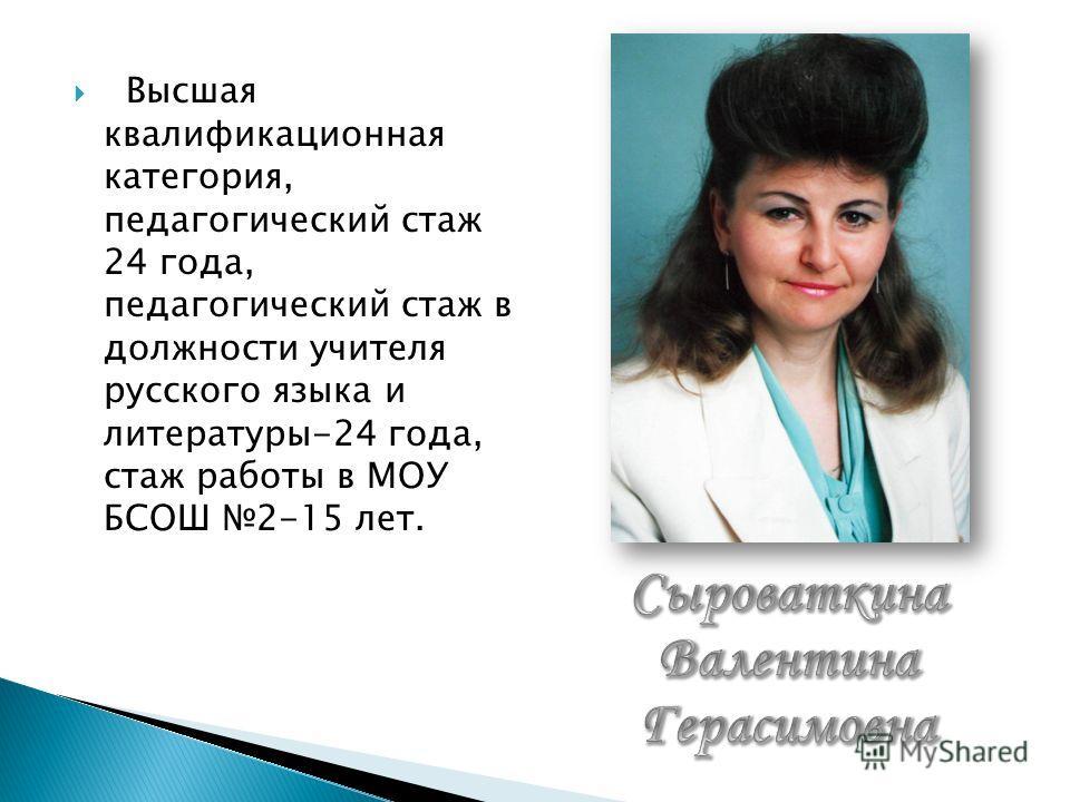 Высшая квалификационная категория, педагогический стаж 24 года, педагогический стаж в должности учителя русского языка и литературы-24 года, стаж работы в МОУ БСОШ 2-15 лет.
