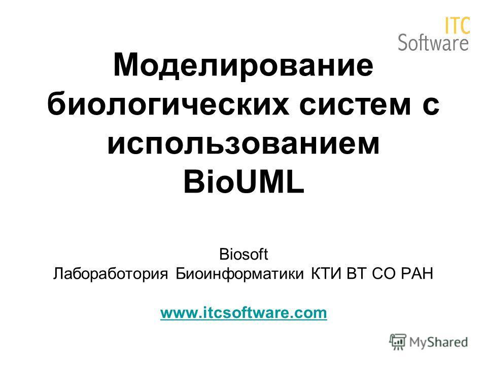 Моделирование биологических систем с использованием BioUML Biosoft Лабоработория Биоинформатики КТИ ВТ СО РАН www.itcsoftware.com www.itcsoftware.com