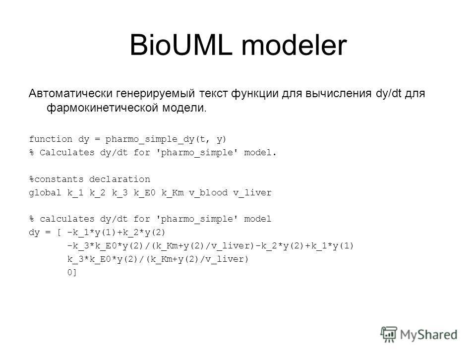 BioUML modeler Автоматически генерируемый текст функции для вычисления dy/dt для фармокинетической модели. function dy = pharmo_simple_dy(t, y) % Calculates dy/dt for 'pharmo_simple' model. %constants declaration global k_1 k_2 k_3 k_E0 k_Km v_blood