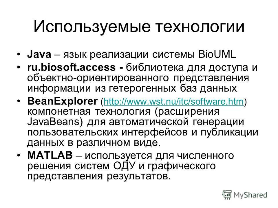 Используемые технологии Java – язык реализации системы BioUML ru.biosoft.access - библиотека для доступа и объектно-ориентированного представления информации из гетерогенных баз данных BeanExplorer (http://www.wst.nu/itc/software.htm) компонетная тех