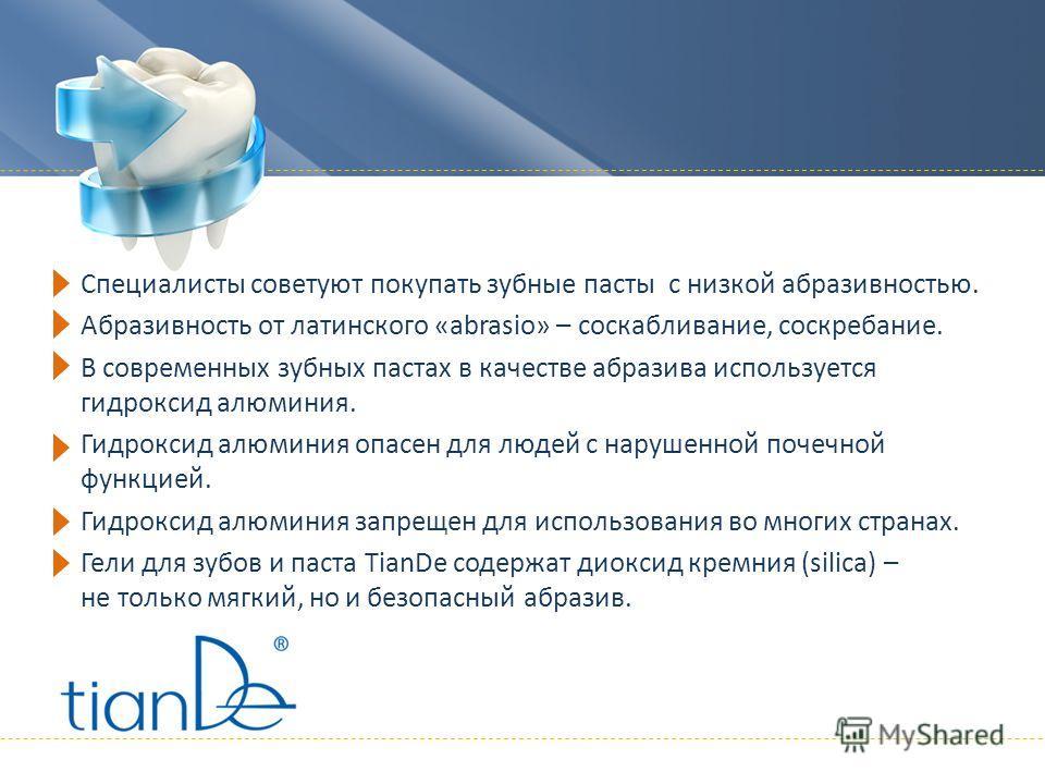 Специалисты советуют покупать зубные пасты с низкой абразивностью. Абразивность от латинского «аbrasio» – соскабливание, соскребание. В современных зубных пастах в качестве абразива используется гидроксид алюминия. Гидроксид алюминия опасен для людей