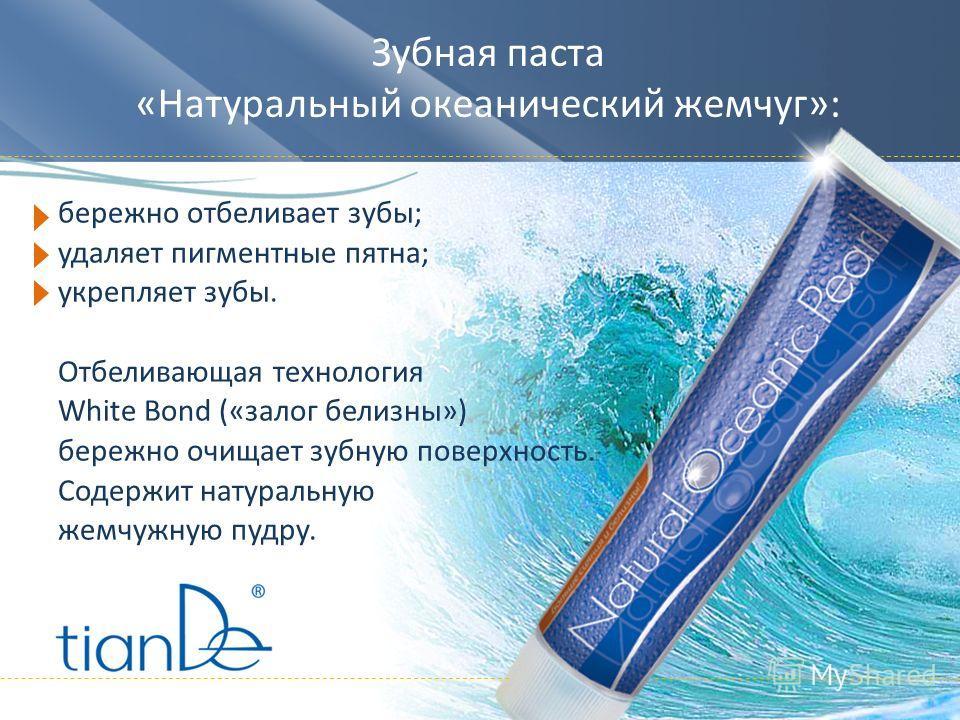 Зубная паста «Натуральный океанический жемчуг»: бережно отбеливает зубы; удаляет пигментные пятна; укрепляет зубы. Отбеливающая технология White Bond («залог белизны») бережно очищает зубную поверхность. Содержит натуральную жемчужную пудру.