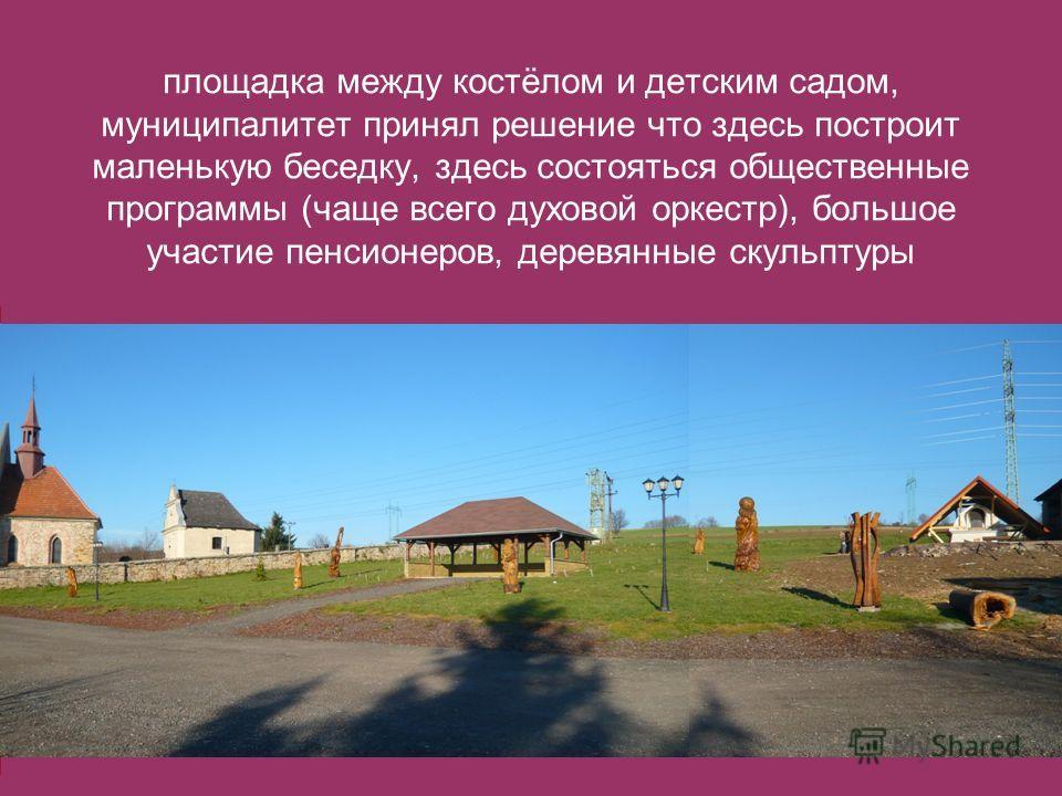 площадка между костёлом и детским садом, муниципалитет принял решение что здесь построит маленькую беседку, здесь состояться общественные программы (чаще всего духовой оркестр), большое участие пенсионеров, деревянные скульптуры