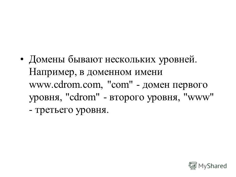 Домены бывают нескольких уровней. Например, в доменном имени www.cdrom.com, com - домен первого уровня, cdrom - второго уровня, www - третьего уровня.