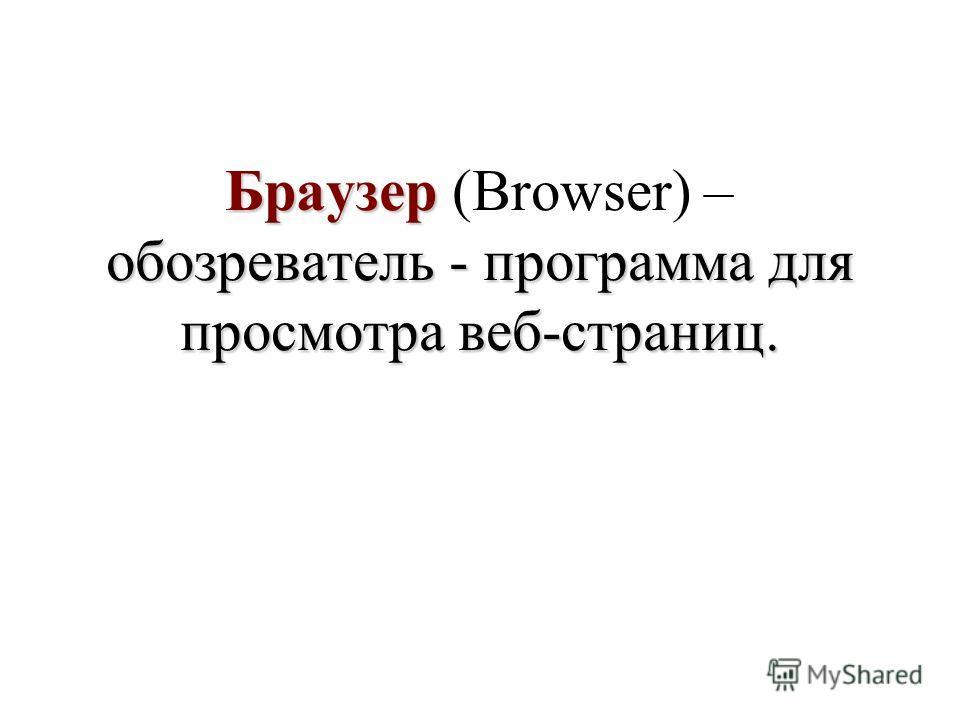 Браузер обозреватель - программа для просмотра веб-страниц. Браузер (Browser) – обозреватель - программа для просмотра веб-страниц.