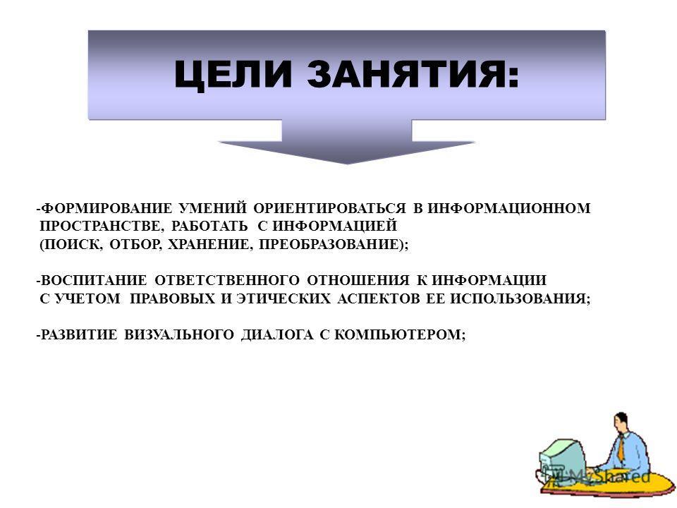 ЦЕЛИ ЗАНЯТИЯ: -ФОРМИРОВАНИЕ УМЕНИЙ ОРИЕНТИРОВАТЬСЯ В ИНФОРМАЦИОННОМ ПРОСТРАНСТВЕ, РАБОТАТЬ С ИНФОРМАЦИЕЙ (ПОИСК, ОТБОР, ХРАНЕНИЕ, ПРЕОБРАЗОВАНИЕ); -ВОСПИТАНИЕ ОТВЕТСТВЕННОГО ОТНОШЕНИЯ К ИНФОРМАЦИИ С УЧЕТОМ ПРАВОВЫХ И ЭТИЧЕСКИХ АСПЕКТОВ ЕЕ ИСПОЛЬЗОВАН