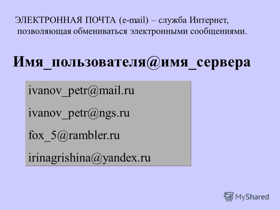 Имя_пользователя@имя_сервера ivanov_petr@mail.ru ivanov_petr@ngs.ru fox_5@rambler.ru irinagrishina@yandex.ru ЭЛЕКТРОННАЯ ПОЧТА (e-mail) – служба Интернет, позволяющая обмениваться электронными сообщениями.