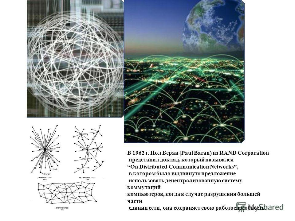 В 1962 г. Пол Беран (Paul Baran) из RAND Corparation представил доклад, который назывался On Distributed Communication Networks, в котором было выдвинуто предложение использовать децентрализованную систему коммутаций компьютеров, когда в случае разру