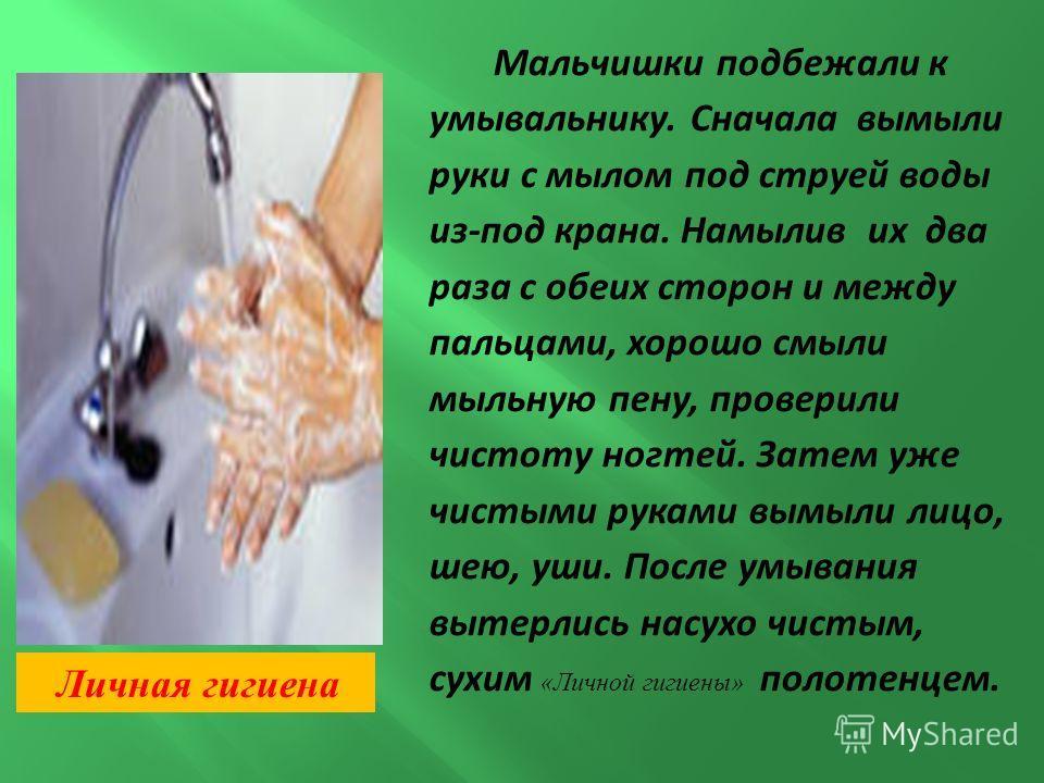 Мальчишки подбежали к умывальнику. Сначала вымыли руки с мылом под струей воды из-под крана. Намылив их два раза с обеих сторон и между пальцами, хорошо смыли мыльную пену, проверили чистоту ногтей. Затем уже чистыми руками вымыли лицо, шею, уши. Пос