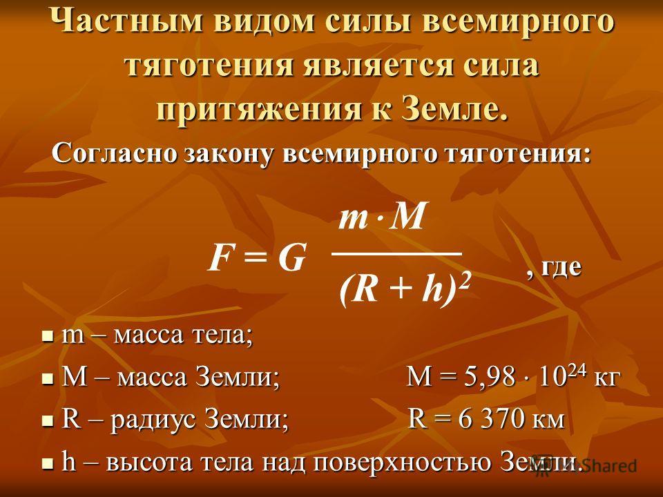 Частным видом силы всемирного тяготения является сила притяжения к Земле. Согласно закону всемирного тяготения: F = G m М (R + h) 2, где m – масса тела; m – масса тела; М – масса Земли; M = 5,98 10 24 кг М – масса Земли; M = 5,98 10 24 кг R – радиус