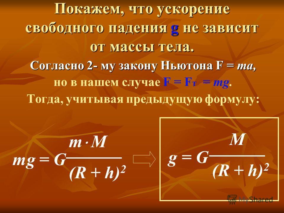 Согласно 2- му закону Ньютона F = ma, но в нашем случае F = F т = mg. Тогда, учитывая предыдущую формулу: mg = G m М (R + h) 2 g = G М (R + h) 2 Покажем, что ускорение свободного падения g не зависит от массы тела.