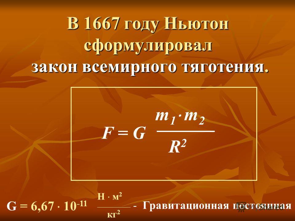 В 1667 году Ньютон сформулировал закон всемирного тяготения. F = G m 1 m 2 R 2 G = 6,67 10 -11 Н м 2 кг 2 - Гравитационная постоянная