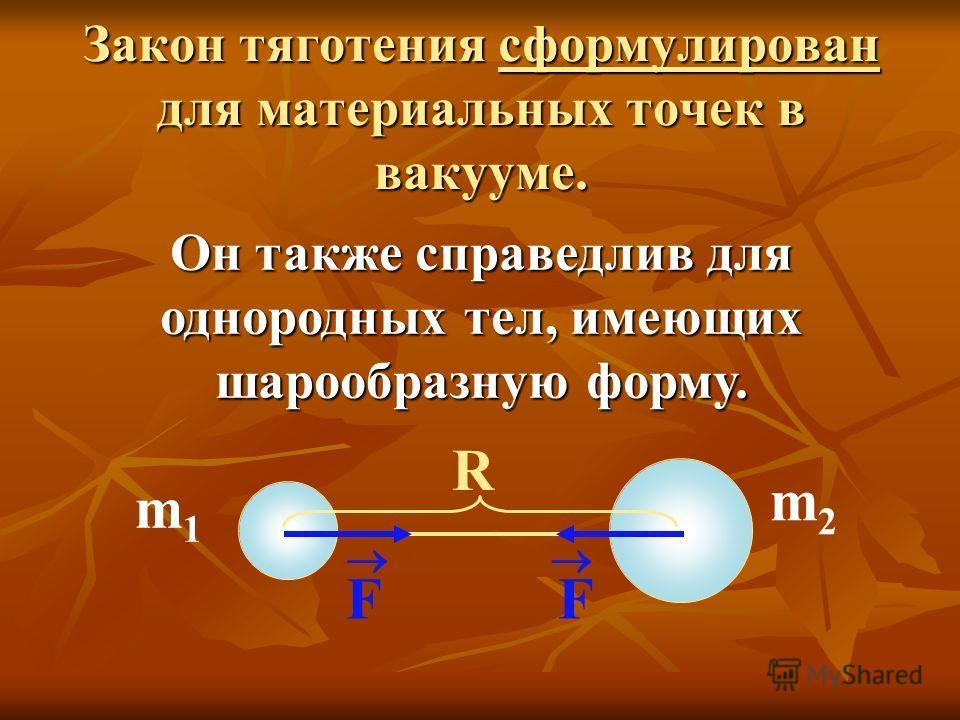 Закон тяготения сформулирован для материальных точек в вакууме. Он также справедлив для однородных тел, имеющих шарообразную форму. R F F m1m1 m2m2