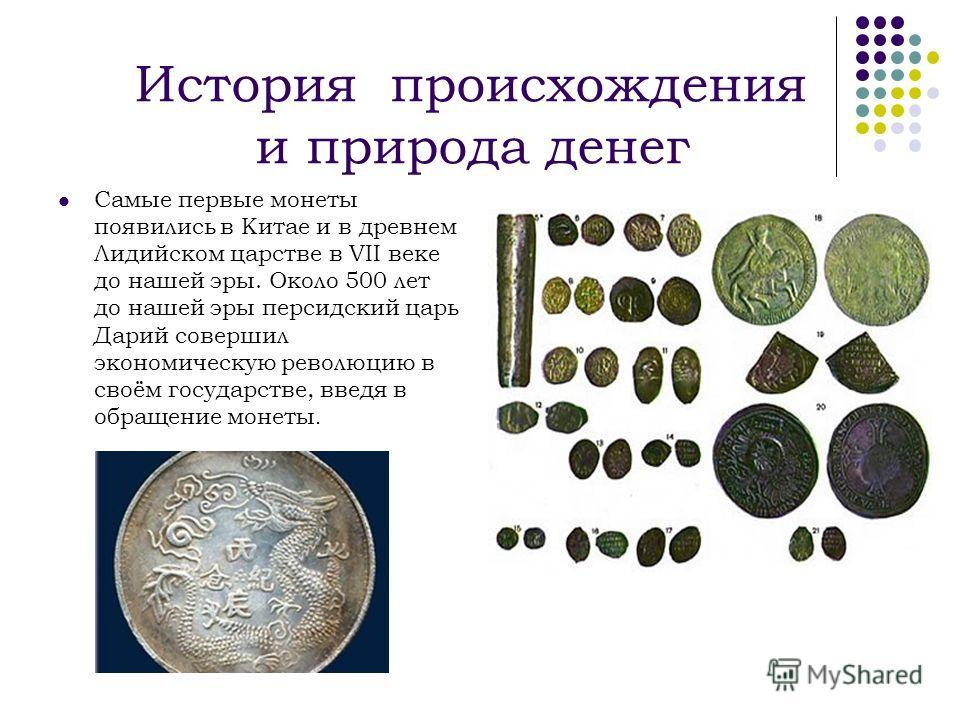 История происхождения и природа денег Самые первые монеты появились в Китае и в древнем Лидийском царстве в VII веке до нашей эры. Около 500 лет до нашей эры персидский царь Дарий совершил экономическую революцию в своём государстве, введя в обращени