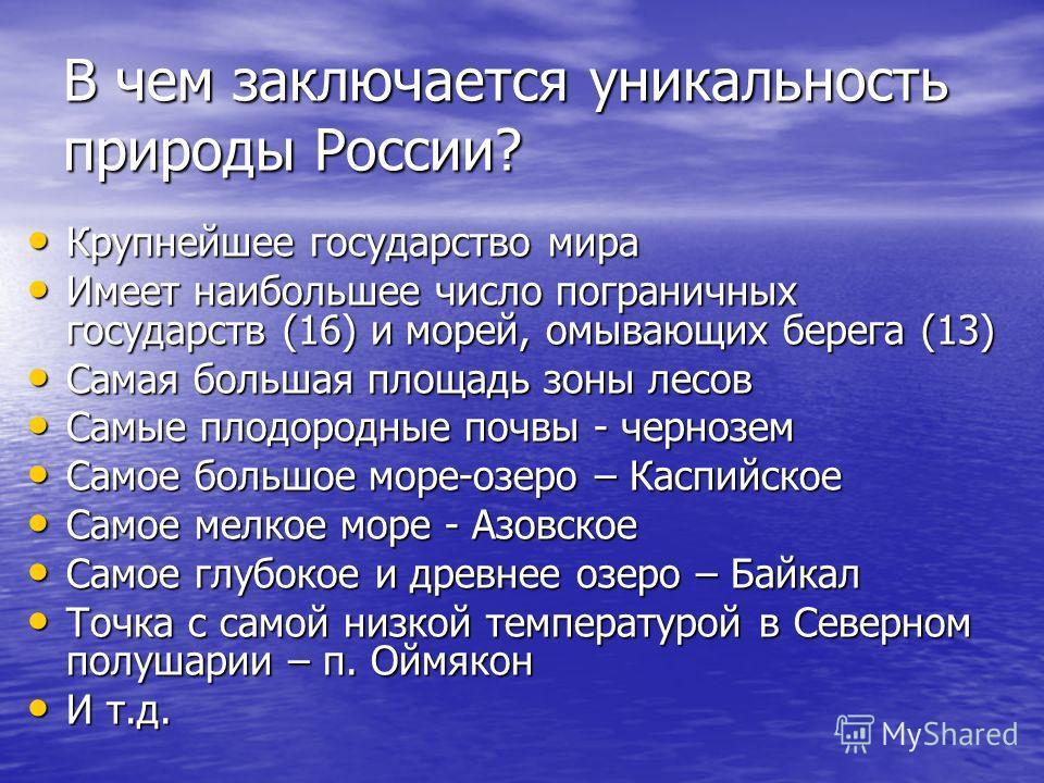 В чем заключается уникальность природы России? Крупнейшее государство мира Крупнейшее государство мира Имеет наибольшее число пограничных государств (16) и морей, омывающих берега (13) Имеет наибольшее число пограничных государств (16) и морей, омыва