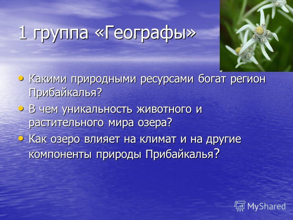1 группа «Географы» Какими природными ресурсами богат регион Прибайкалья? Какими природными ресурсами богат регион Прибайкалья? В чем уникальность животного и растительного мира озера? В чем уникальность животного и растительного мира озера? Как озер