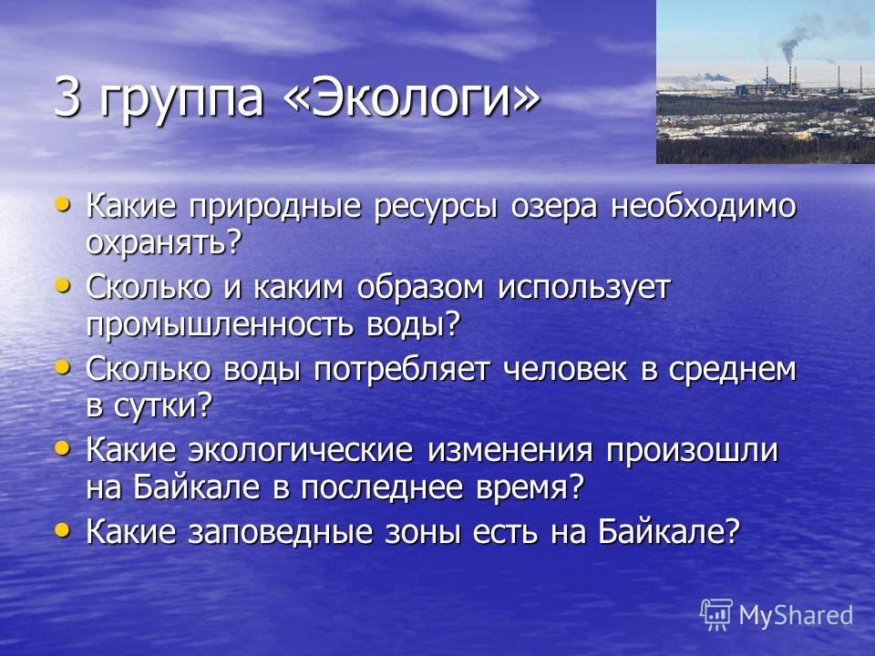 3 группа «Экологи» Какие природные ресурсы озера необходимо охранять? Какие природные ресурсы озера необходимо охранять? Сколько и каким образом использует промышленность воды? Сколько и каким образом использует промышленность воды? Сколько воды потр