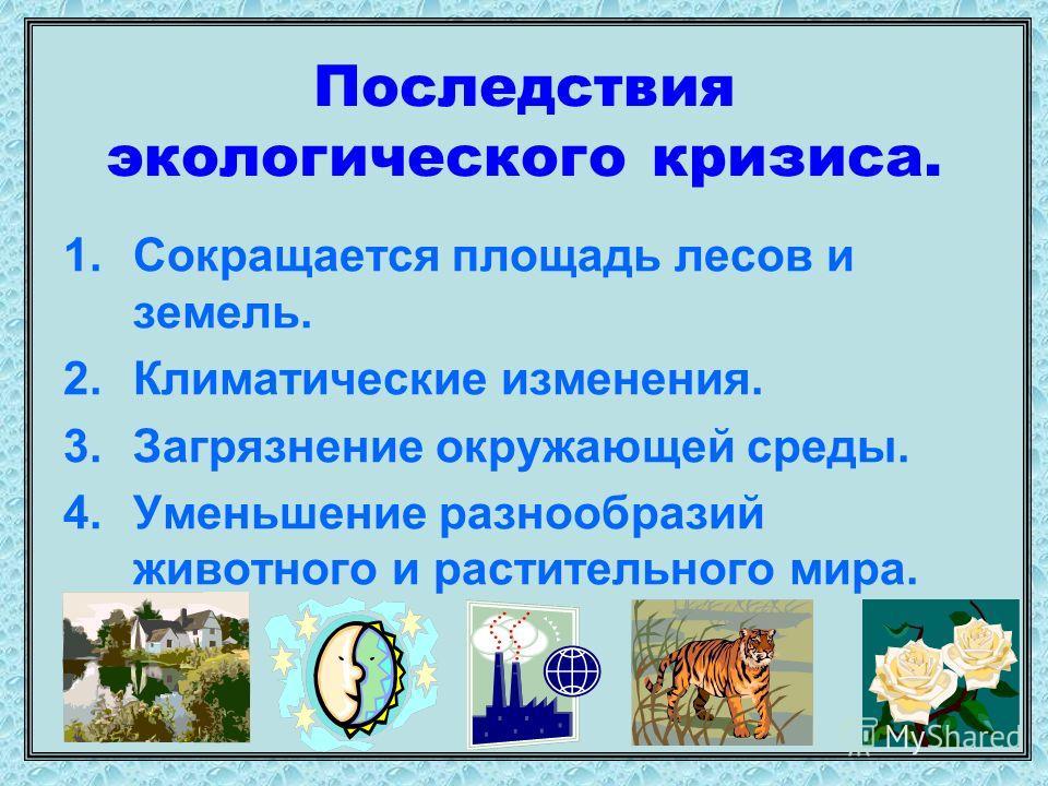 Последствия экологического кризиса. 1.Сокращается площадь лесов и земель. 2.Климатические изменения. 3.Загрязнение окружающей среды. 4.Уменьшение разнообразий животного и растительного мира.