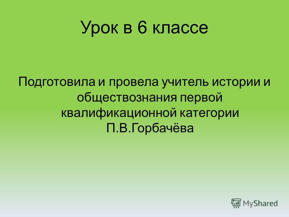 Урок в 6 классе Подготовила и провела учитель истории и обществознания первой квалификационной категории П.В.Горбачёва