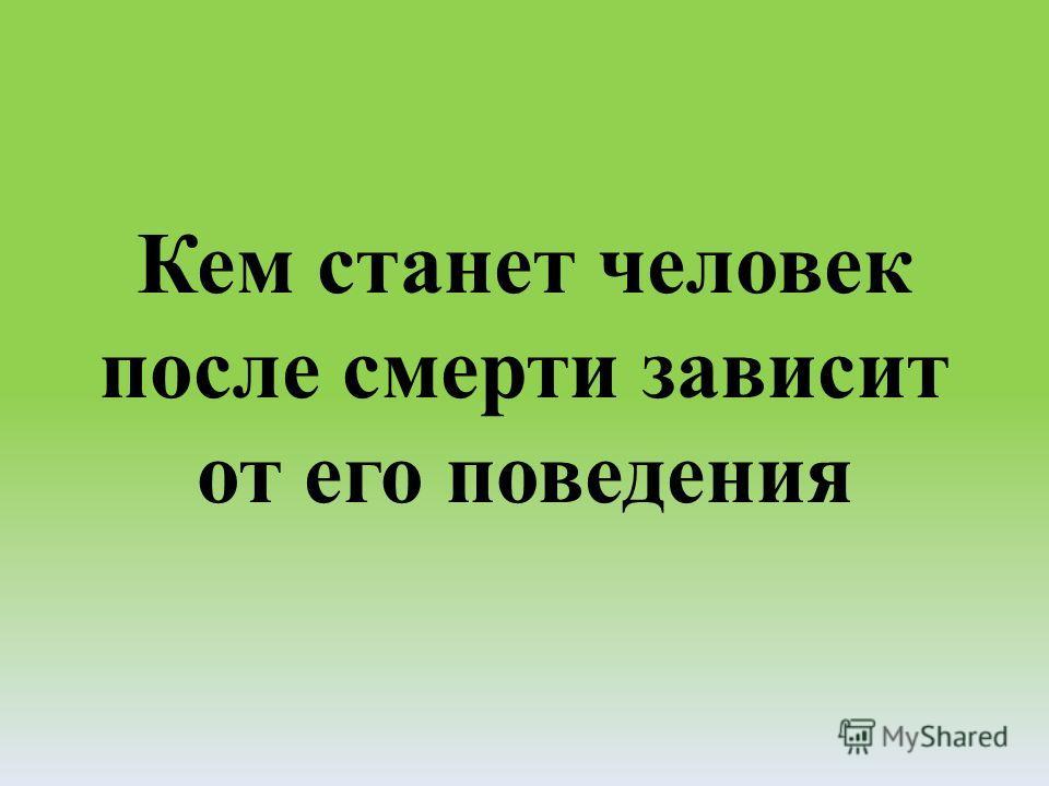Кем станет человек после смерти зависит от его поведения