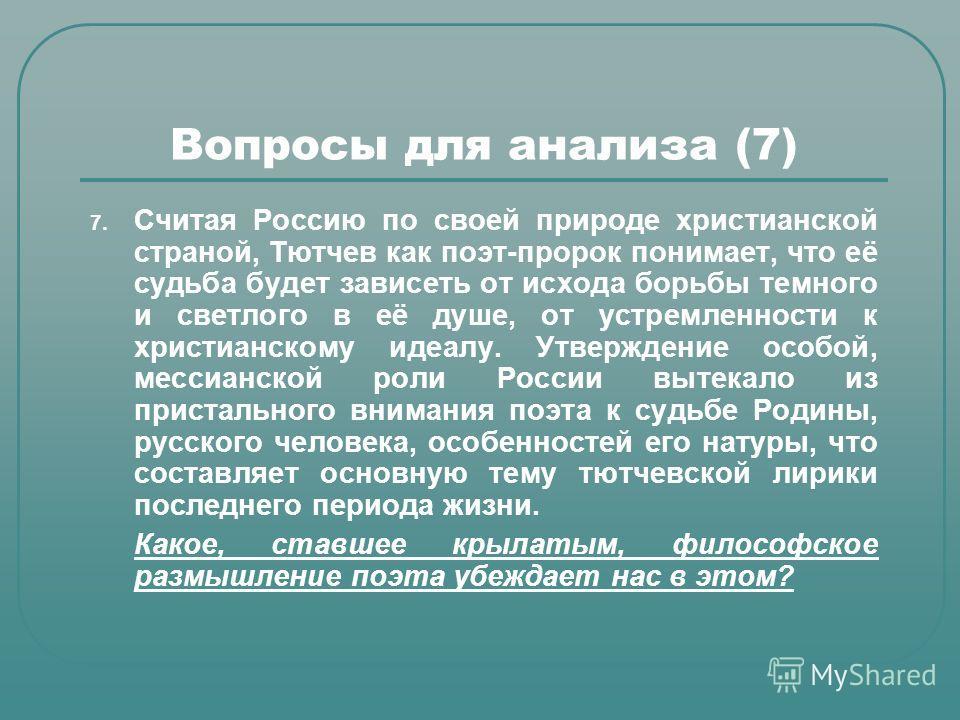 Вопросы для анализа (7) 7. Считая Россию по своей природе христианской страной, Тютчев как поэт-пророк понимает, что её судьба будет зависеть от исхода борьбы темного и светлого в её душе, от устремленности к христианскому идеалу. Утверждение особой,