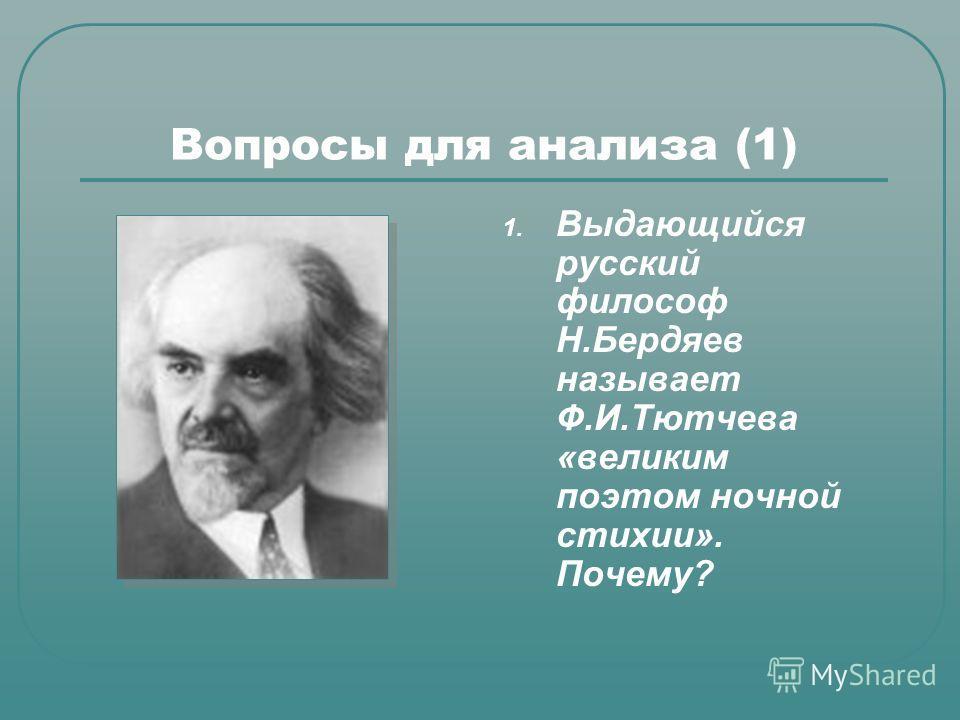 Вопросы для анализа (1) 1. Выдающийся русский философ Н.Бердяев называет Ф.И.Тютчева «великим поэтом ночной стихии». Почему?